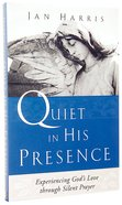 Quiet in His Presence: Experiencing God's Love Through Silent Prayer Paperback