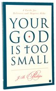 Your God is Too Small: A Guide For Believers and Skeptics Alike Paperback