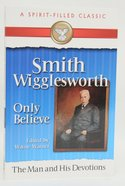 Smith Wigglesworth: The Man and His Devotions (Spirit-filled Classics Series)