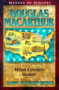 Douglas Macarthur - What Greater Honor (Heroes Of History Series)