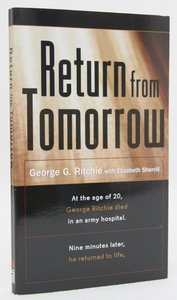 Return From Tomorrow: George Ritchie Died and Nine Minutes Later Returned to Life