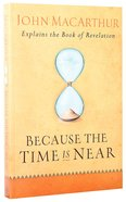 Because the Time is Near: John Macarthur Explains the Book of Revelation Paperback