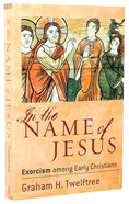 In the Name of Jesus: Exorcism Among Early Christians Paperback