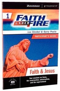 Faith Under Fire #01: Faith & Jesus (Participants Guide) (#01 in Faith Under Fire Small Group Curriculum Series)