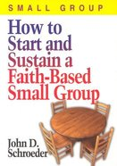 How to Start and Sustain a Faith-Based Small Group Paperback