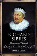Richard Sibbes: Puritanism & Calvinism in Late Elizabethan & Early Stuart England