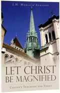 Let Christ Be Magnified: Calvin's Teaching For Today Paperback