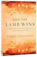 And the Lamb Wins: Why the End of the World is Really Good News Paperback