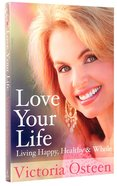 Love Your Life: Living Happy, Healthy and Whole Paperback