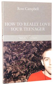 How to Really Love Your Teenager (Authentic Classics Series)