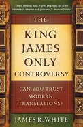 The King James Only Controversy: Can You Trust the Modern Translations?