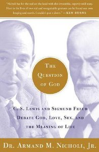 The Question of God: C S Lewis and Sigmund Freud Debate God, Love, Sex and the Meaning of Life