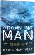 Drowning Man: A True Story of One Man Cheating Death