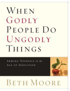 When Godly People Do Ungodly Things : Arming Yourself in the Ages of Seduction (Member Book) (Beth Moore Bible Study Series) Paperback