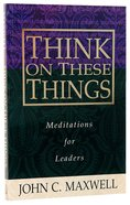 Think on These Things: Meditations For Leaders Paperback