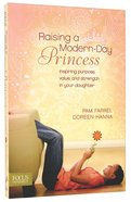Raising a Modern Day Princess: Inspiring Purpose, Value and Strength in Your Daughter Paperback