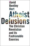 Atheist Delusions: The Christian Revolution and Its Fashionable Enemies Hardback