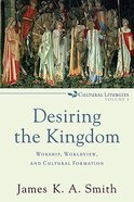 Desiring the Kingdom: Worship, Worldview and Cultural Formation (#1 in Cultural Liturgies Series) Paperback