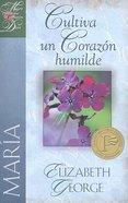 Maria: Cultiva Un Corazon Humilde (Mary: Nurturing A Heart Of Humility)