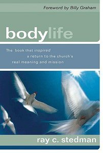 Body Life: The Book That Inspired a Return to the Churchs Real Meaning and Mission