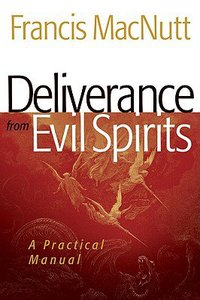 Deliverance From Evil Spirits: A Practical Manual (A Repackaged Edition)