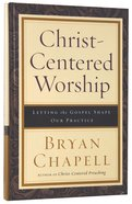 Christ-Centered Worship: Letting the Gospel Shape Our Practice Hardback