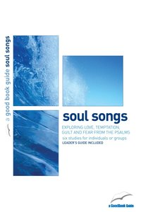 Soul Songs: Exploring Love, Temptation, Guilt and Fear From the Psalms (6 Studies) (The Good Book Guides Series)