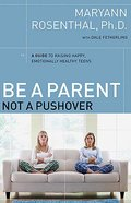 Be a Parent, Not a Pushover: A Guide to Raising Happy, Emotionally Healthy Teens Paperback
