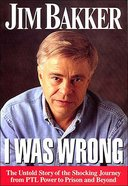 I Was Wrong: The Untold Story of the Shocking Journey From Ptl Power to Prison and Beyond Paperback