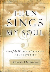 Then Sings My Soul:150 of the Worlds Greatest Hymn Stories