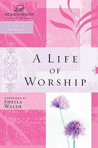 A Life of Worship (Women Of Faith Study Guide Series)