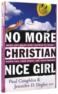 No More Christian Nice Girl: When Just Being Nice - Instead of Good - Hurts You, Your Family and Friends
