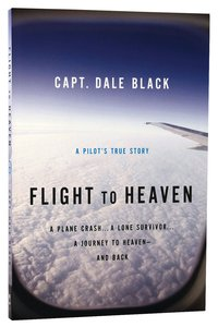Flight to Heaven: A Plane Crash... a Lone Survivor...A Journey to Heaven - and Back