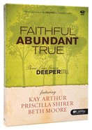 Faithful, Abundant, True - Three Lives Going Deeper Still (Beth Moore Bible Study Series)