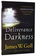 Deliverance From Darkness: The Essential Guide to Defeating Demonic Strongholds and Oppression Paperback