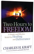 Two Hours to Freedom: A Simple and Effective Model For Healing and Deliverance Paperback