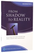 From Shadow to Reality (Hebrews) (Interactive Bible Study Series) Paperback