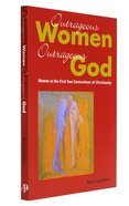 Outrageous Women Outrageous God: Women in the First Two Generation of Christianity