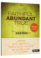 Faithful, Abundant, True : Three Lives Going Deeper Still (Member Book) (Beth Moore Bible Study Series) Paperback