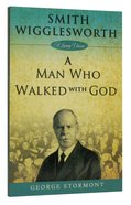 Smith Wigglesworth: A Man Who Walked With God Paperback