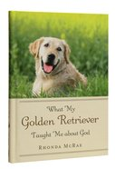 What My Golden Retriever Taught Me About God Hardback