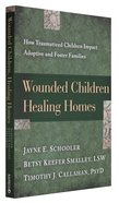 Wounded Children Healing Homes: How Traumatized Children Impact Adoptive and Foster Families Paperback