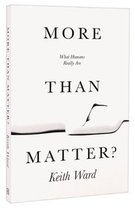 More Than Matter: What Human Beings Really Are