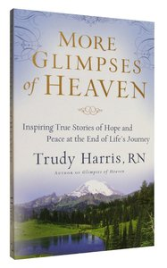 More Glimpses of Heaven: Inspiring True Stories of Hope and Peace At the End of Lifes Journey