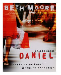 Daniel : Lives of Integrity, Words of Prophecy (Leader Guide) (Beth Moore Bible Study Series)