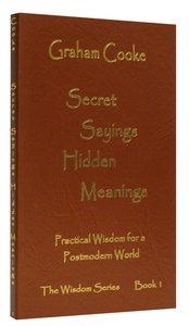 Secret Sayings Hidden Meanings (#01 in Wisdom Series)