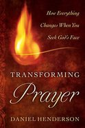 Transforming Prayer: How Everything Changes When You Seek God's Face Paperback