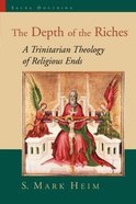 The Depth of the Riches: A Trinitarian Theology of Religious Ends Paperback