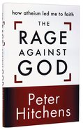 The Rage Against God: How Atheism Led Me to Faith Hardback
