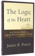 The Logic of the Heart: Augustine, Pascal, and the Rationality of Faith Paperback